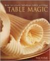 Table Magic: How to Create Fabulous Table Settings - Tessa Evelegh