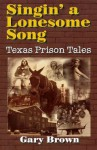 Singin' a Lonesome Song: Texas Prison Tales - Gary Brown
