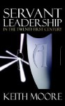 Servant Leadership in the Twenty-First Century - Keith L. Moore