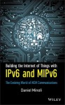 Building the Internet of Things with IPv6 and MIPv6: The Evolving World of M2M Communications - Daniel Minoli