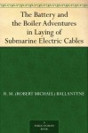 The Battery and the Boiler Adventures in Laying of Submarine Electric Cables - R.M. Ballantyne
