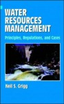 Water Resources Management: Principles, Regulations, and Cases - Neil S. Grigg