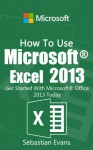 How To Use Microsoft Excel 2013: Get Started With Microsoft Excel 2013 Today (The Microsoft Office Series) - Sebastian Evans