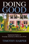 Doing Good:Inspirational Stories of Everyday Americans at Home and at Work - Timothy Harper