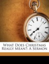 What Does Christmas Really Mean?: A Sermon - Jenkin Lloyd Jones, John T. McCutcheon