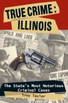 True Crime: Illinois, The State's Most Notorious Criminal Cases (True Crime (Stackpole)) - Troy Taylor