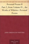 Personal Poems II Part 2, from Volume IV., the Works of Whittier: Personal Poems - John Greenleaf Whittier