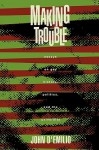 Making Trouble: Essays on Gay History, Politics, and the University - John D'Emilio