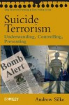 Suicide Terrorism: Understanding, Controlling, Preventing (Wiley Series In Psychology Of Crime, Policing And Law) - Andrew Silke