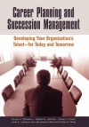 Career Planning and Succession Management: Developing Your Organization's Talent--for Today and Tomorrow - William J. Rothwell