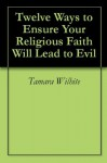 Twelve Ways to Ensure Your Religious Faith Will Lead to Evil - Tamara Wilhite