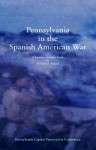 Pennsylvania in the Spanish American War: A Commemorative Look Back - Richard Sauers, State of Pennsylvania