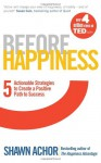 Before Happiness: Five Actionable Strategies to Create a Positive Path to Success - Shawn Achor