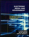 Electronic Media and Government: The Regulation of Wireless and Wired Mass Communication in the United States - F. Leslie Smith, John W. Wright, Milan D. Meeske