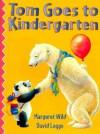 Tom Goes to Kindergarten - Margaret Wild, David Legge