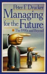 Managing for the Future: The 1990s and Beyond - Peter F. Drucker