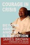 Courage in Crises: Beyond Abuse, Anger and Addiction - James Brown