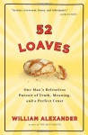 52 Loaves: One Man's Relentless Pursuit of Truth, Meaning, and a Perfect Crust - William Alexander