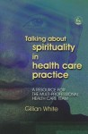 Talking About Spirituality In Health Care Practice: A Resource For The Multi Professional Health Care Tea - Gillian White