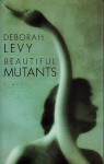 Beautiful Mutants - Deborah Levy