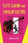 Elvis Cinema and Popular Culture - Douglas Brode