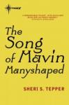 The Song of Mavin Manyshaped - Sheri S. Tepper