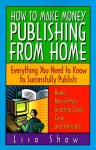 How to Make Money Publishing from Home : Everything You Need to Know to Successfully Publish : Books, Newsletters, Greeting Cards, Zines, and Software - Lisa Shaw