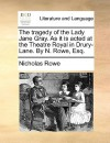 The Tragedy of the Lady Jane Gray. as It Is Acted at the Theatre Royal in Drury-Lane. by N. Rowe, Esq - Nicholas Rowe