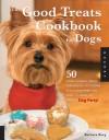 Good Treats Cookbook for Dogs: 50 Home-Cooked Treats for Special Occasions Plus Everything You Need to Know to Throw a Dog Party! - Barbara Burg