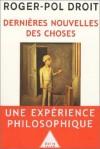 Dernières nouvelles des choses: un expérience philosophique - Roger-Pol Droit