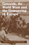 Genocide, the World Wars and the Unweaving of Europe - Donald Bloxham