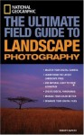 National Geographic: The Ultimate Field Guide to Landscape Photography (National Geographic Photography Field Guides) - Robert Caputo