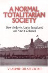 A Normal Totalitarian Society: How the Soviet Union Functioned and How It Collapsed - Vladimir Shlapentokh