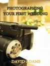 Photographing Your First Wedding (Wedding Photography for Beginners) - David Adams