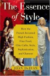 The Essence of Style: How the French Invented High Fashion, Fine Food, Chic Cafes, Style, Sophistication, and Glamour - Joan DeJean