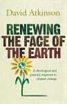 Renewing the Face of the Earth: A Theological and Pastoral Response to Climate Change - David John Atkinson
