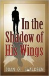 In the Shadow of His Wings - Joan O. Ewaldsen