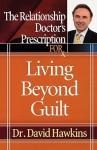 The Relationship Doctor's Prescription for Living Beyond Guilt - David Hawkins