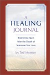 Healing Journal: Beginning Again After The Death Of Someone You Love - Ted Menten, Ted Menten