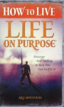 How to Live Life on Purpose: Discover Your Calling and How You Can Fulfill It - Art Sepulveda