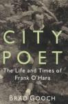 City Poet: The Life and Times of Frank O'Hara - Brad Gooch