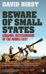 Beware of Small States: Lebanon, Battleground of the Middle East - David Hirst