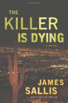 The Killer Is Dying: A Novel - James Sallis