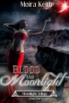 Blood and Moonlight (Moonlight, Book 1) - Moira Keith