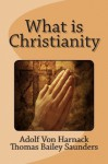 What Is Christianity - Adolf von Harnack, Thomas Bailey Saunders