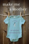 Make Me a Mother: A Memoir - Susanne Antonetta