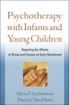 Psychotherapy with Infants and Young Children: Repairing the Effects of Stress and Trauma on Early Attachment - Alicia F. Lieberman, Patricia Van Horn