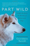 Part Wild: One Woman's Journey with a Creature Caught Between the Worlds of Wolves and Dogs - Ceiridwen Terrill
