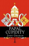 Papal Cupidity: 10 Things You'd Rather Not Know about Popes - John Graham