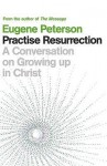 Practise Resurrection: A Conversation on Growing Up in Christ - Eugene H. Peterson